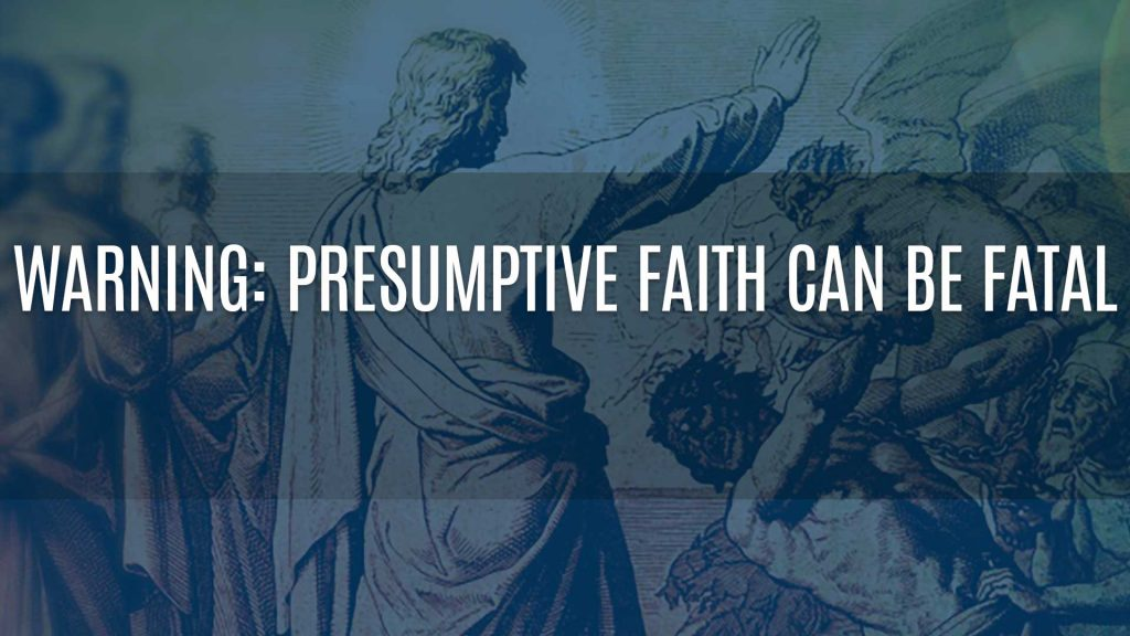 WARNING: Presumptive Faith Can Be Fatal