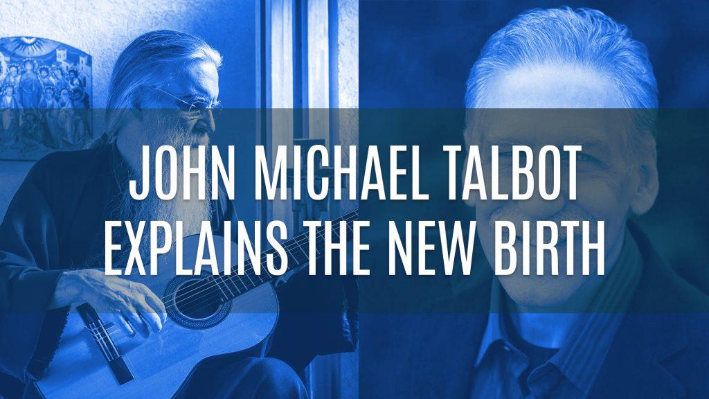 John Michael Talbot Explains the New Birth