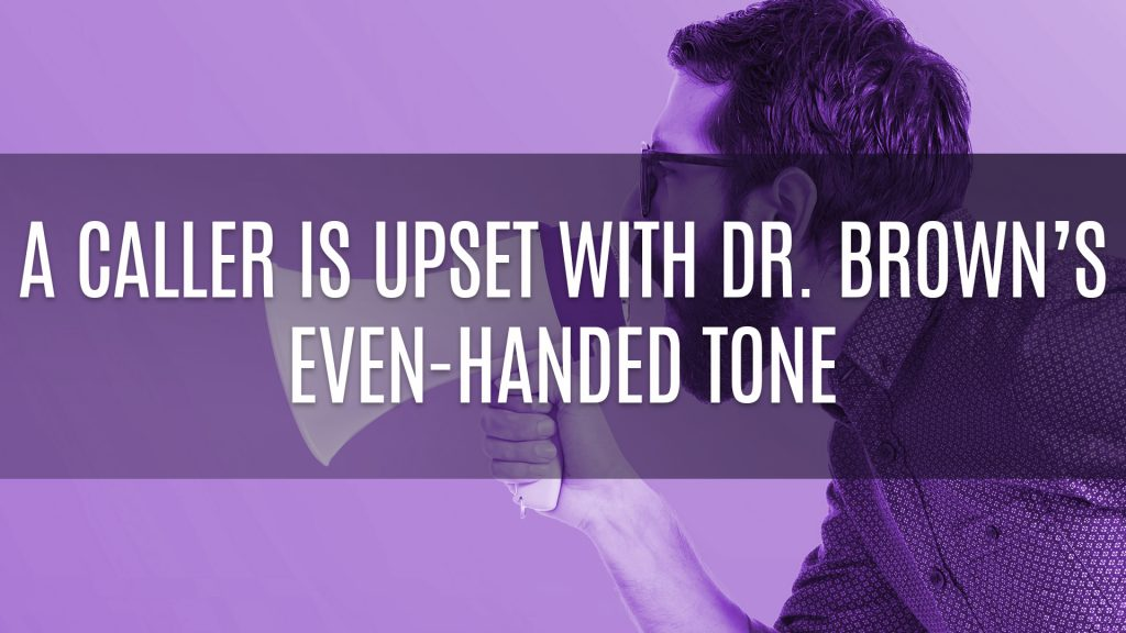 A Caller Is Upset With Dr. Brown's Even-Handed Tone