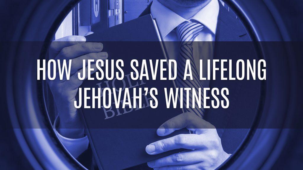How Jesus Saved A Lifelong Jehovah's Witness